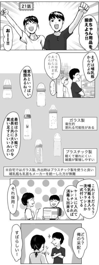 赤ちゃん用品を揃えよう!まずは哺乳瓶からだよね。意外といっぱいあるね。最初は小さい瓶で成長と共に大きいのを買い足すと良いみたい。ガラス製…衛生的。割れる可能性がある。プラスチック製…軽くて壊れにくい。雑菌が繁殖しやすい。ミルクが冷ましにくい。自宅ではガラス製、外出時はプラスチック製を使うと良い。母乳瓶も乳首もメーカーを統一したほうが無難。これどうだろう?哺乳瓶4本入り洗うブラシとか一式ついてる。ケースに入れてレンチンすれば消毒もできる。 妊娠出産育児エッセイ漫画「久永家」久永沙和